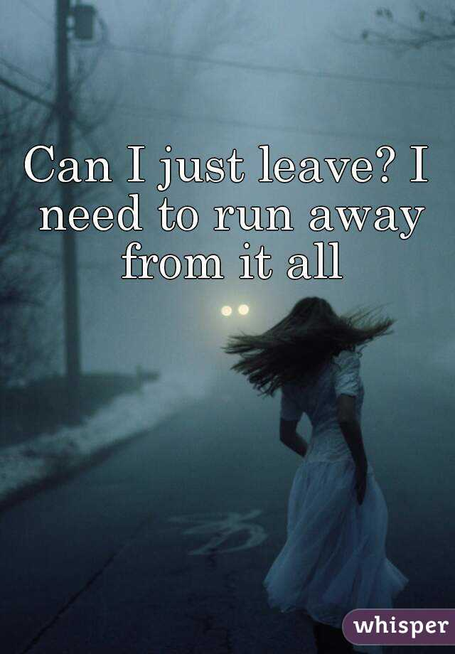 I just leave? I need to run away from it all