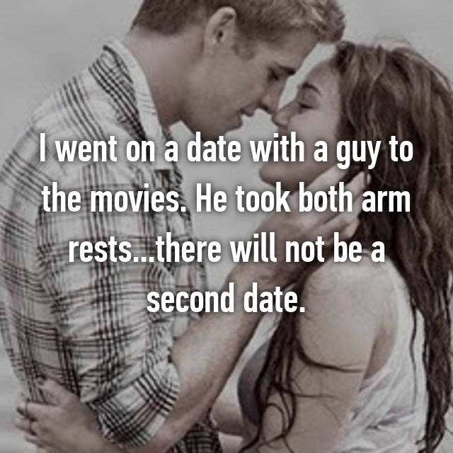 I went on a date with a guy to the movies. He took both arm rests...there will not be a second date.