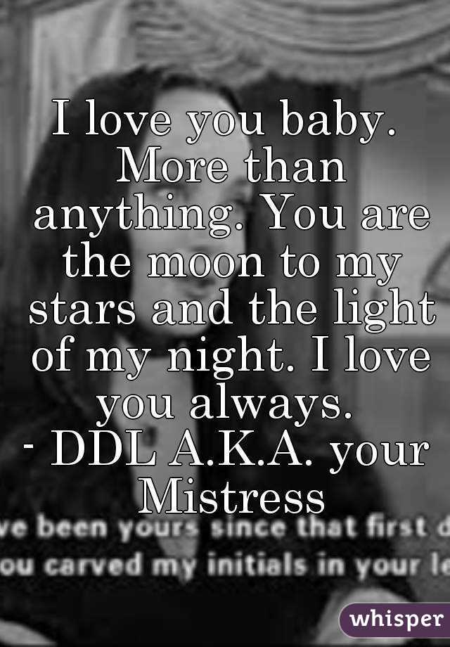 I love you baby. More than anything. You are the moon to ...