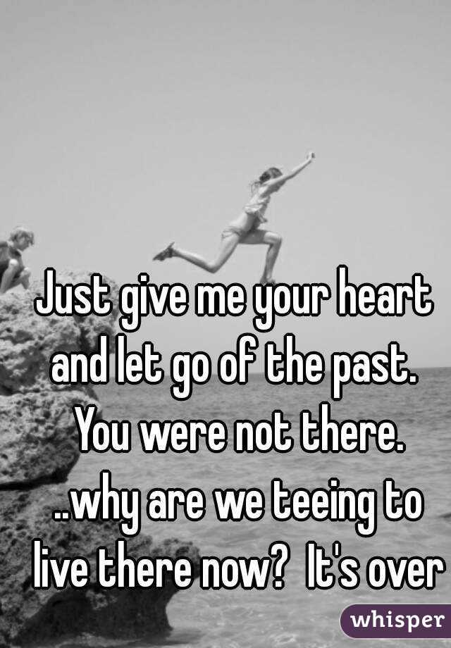 Just give me your heart and let go of the past. You were not there ...