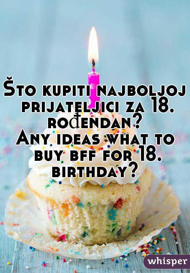 za rođendan prijateljici Što kupiti najboljoj prijateljici za 18. rođendan? Any ideas what  za rođendan prijateljici