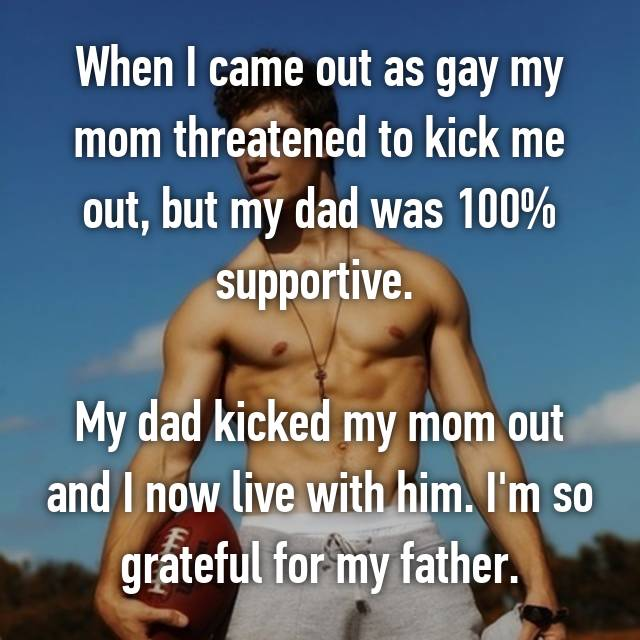 When I came out as gay my mom threatened to kick me out, but my dad was 100% supportive.   My dad kicked my mom out and I now live with him. I'm so grateful for my father.