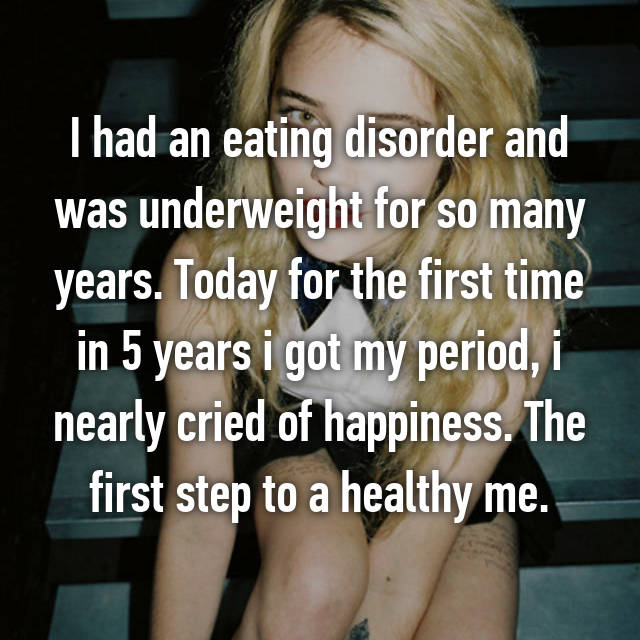 I had an eating disorder and was underweight for so many years. Today for the first time in 5 years i got my period, i nearly cried of happiness. The first step to a healthy me.