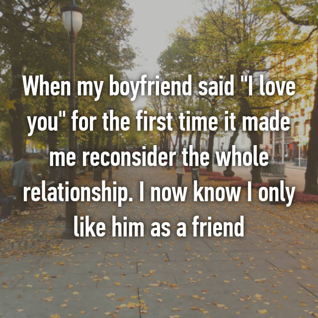"When my boyfriend said ""I love you"" for the first time it made me reconsider the whole relationship. I now know I only like him as a friend"