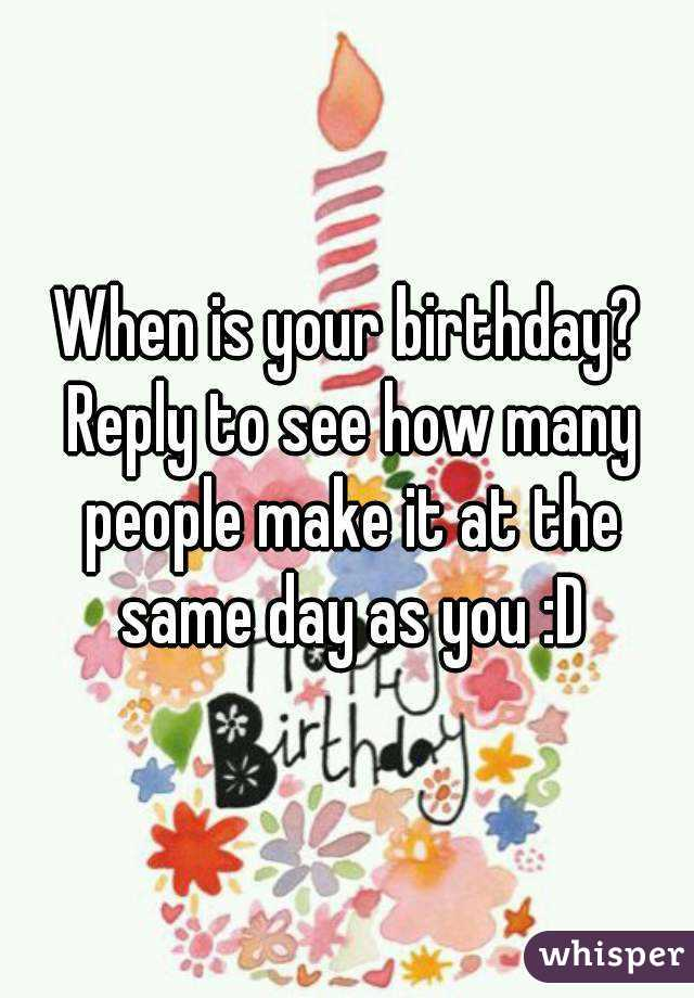 is your birthday? Reply to see how many people make it at the same ...
