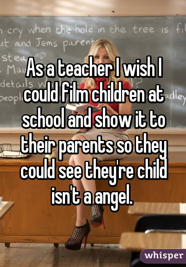 As a teacher I wish I could film children at school and show it to their parents so they could see they
