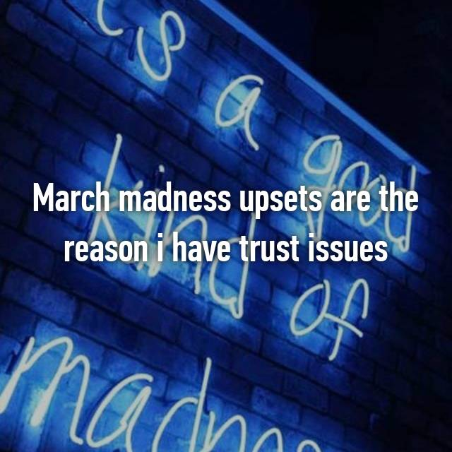 March madness upsets are the reason i have trust issues