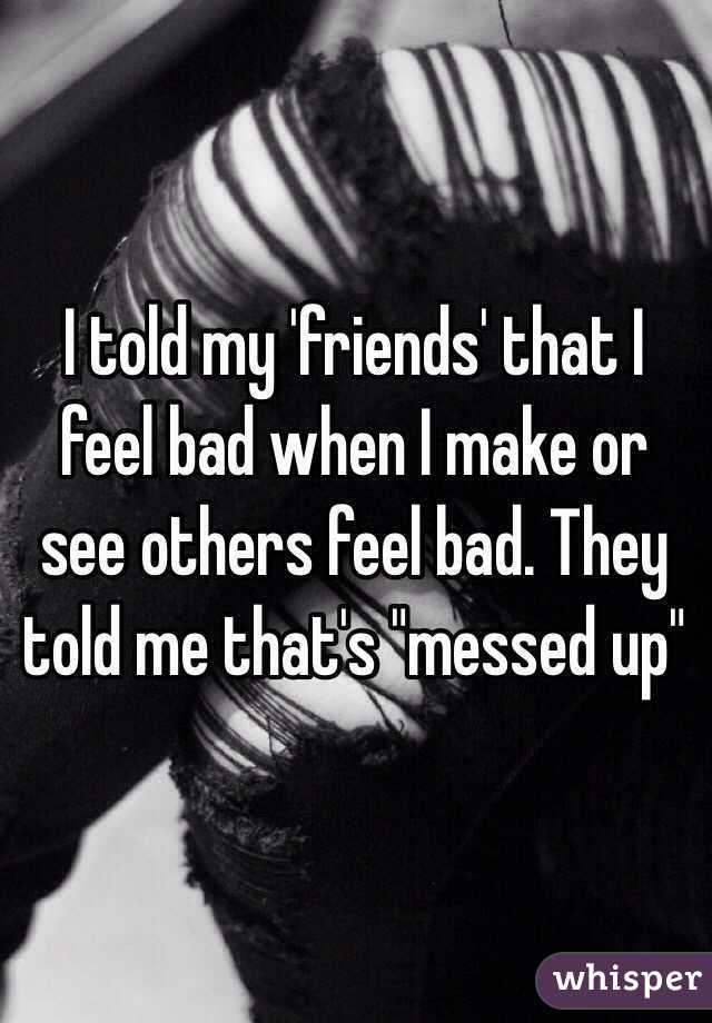 how to make a friend feel bad