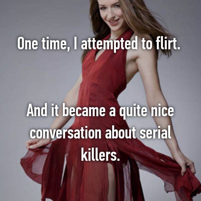 One time, I attempted to flirt.    And it became a quite nice conversation about serial killers.
