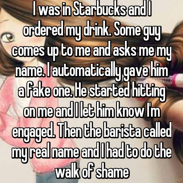 I was in Starbucks and I ordered my drink. Some guy comes up to me and asks me my name. I automatically gave him a fake one. He started hitting on me and I let him know I'm engaged. Then the barista called my real name and I had to do the walk of shame😞😣