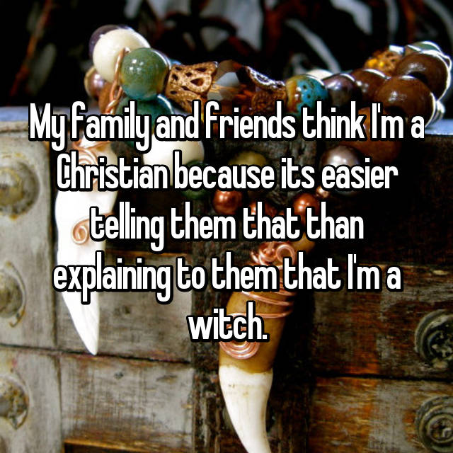 My family and friends think I'm a Christian because its easier telling them that than explaining to them that I'm a witch.