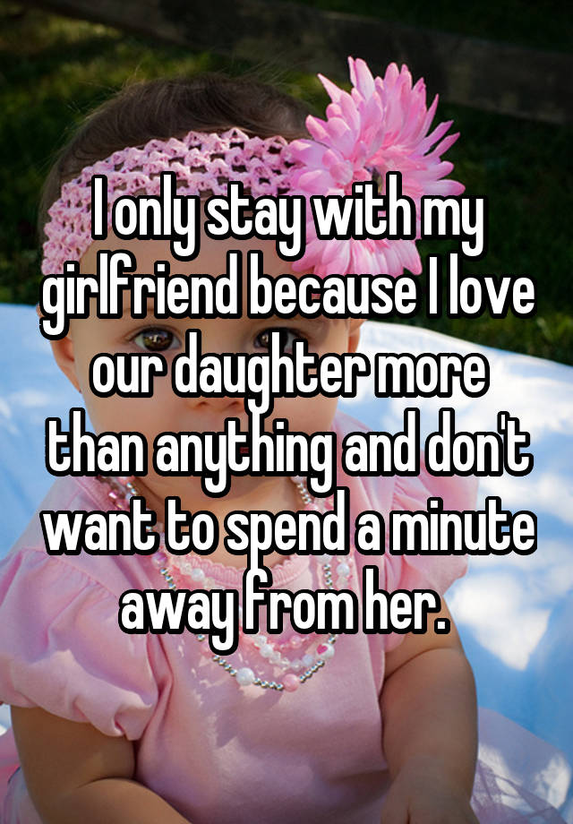 I only stay with my girlfriend because I love our daughter more than anything and don