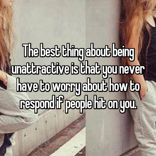 The best thing about being unattractive is that you never have to worry about how to respond if people hit on you.