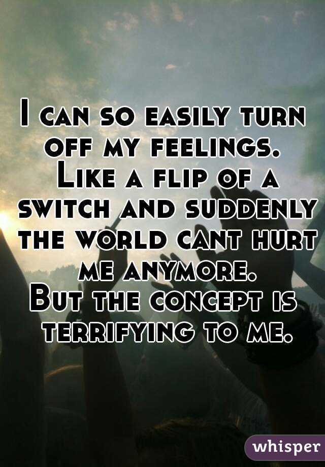 I Can So Easily Turn Off My Feelings. Like A Flip Of A