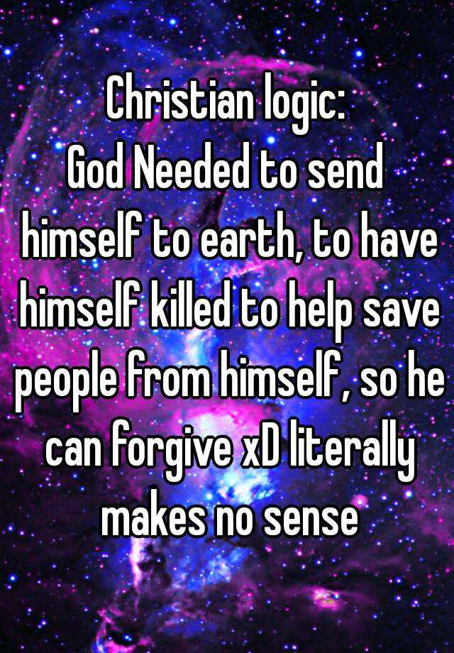 Christian logic:God Needed to send himself to earth, to have himself killed to help save people from himself, so he can forgive xD literally makes no sense