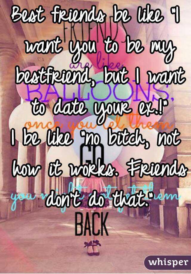 Liking Best Friends ex Best Friends be Like i Want