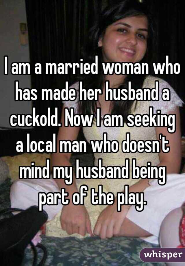 I am a married woman who has made her husband a cuckold. Now I am seeking a local man who doesn ...