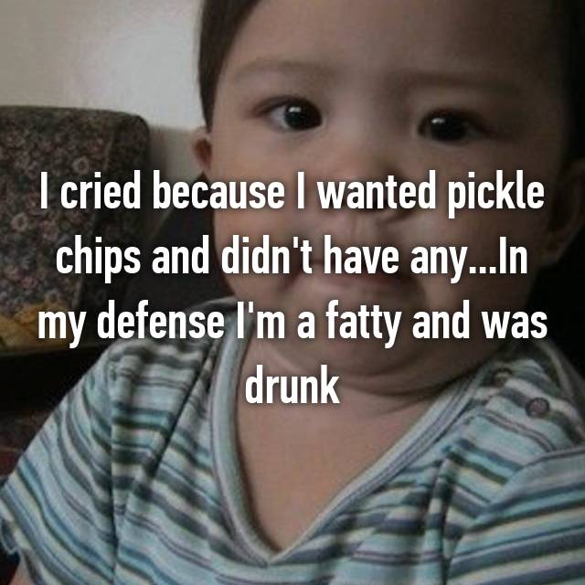 I cried because I wanted pickle chips and didn't have any...In my defense I'm a fatty and was drunk