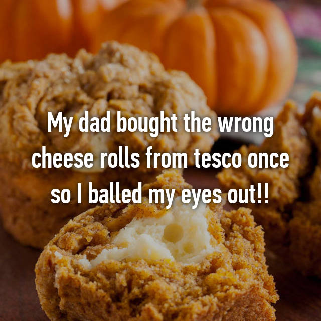 My dad bought the wrong cheese rolls from tesco once so I balled my eyes out!!