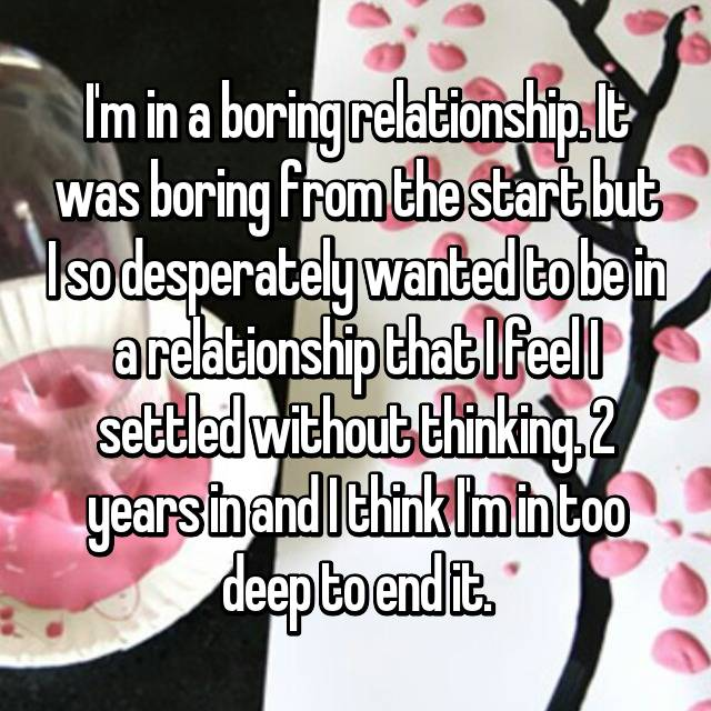 I'm in a boring relationship. It was boring from the start but I so desperately wanted to be in a relationship that I feel I settled without thinking. 2 years in and I think I'm in too deep to end it.