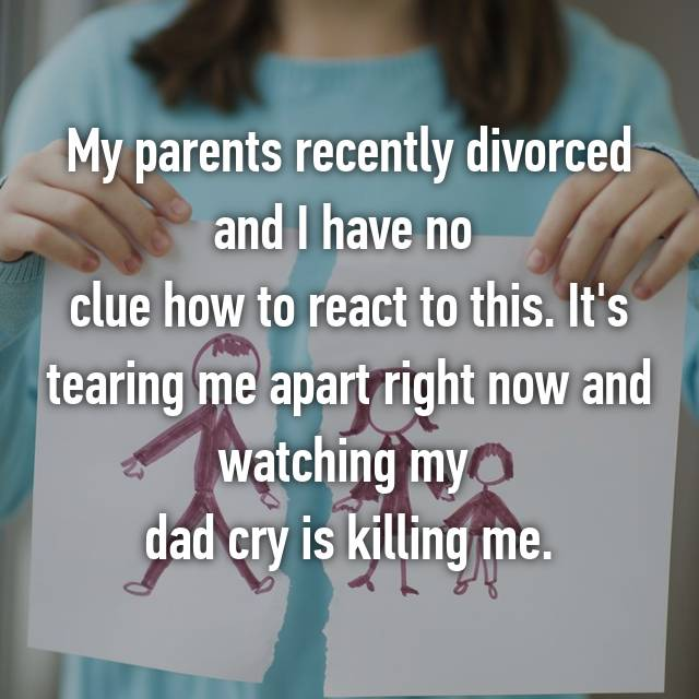 My parents recently divorced and I have no  clue how to react to this. It's tearing me apart right now and watching my  dad cry is killing me.