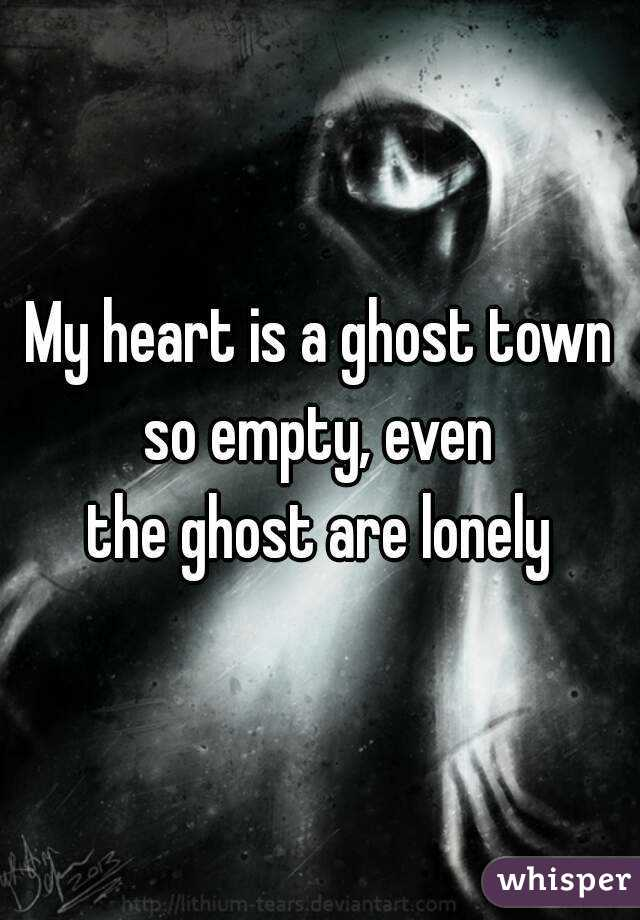 Empty Hearted Town my Heart is a Ghost Town so
