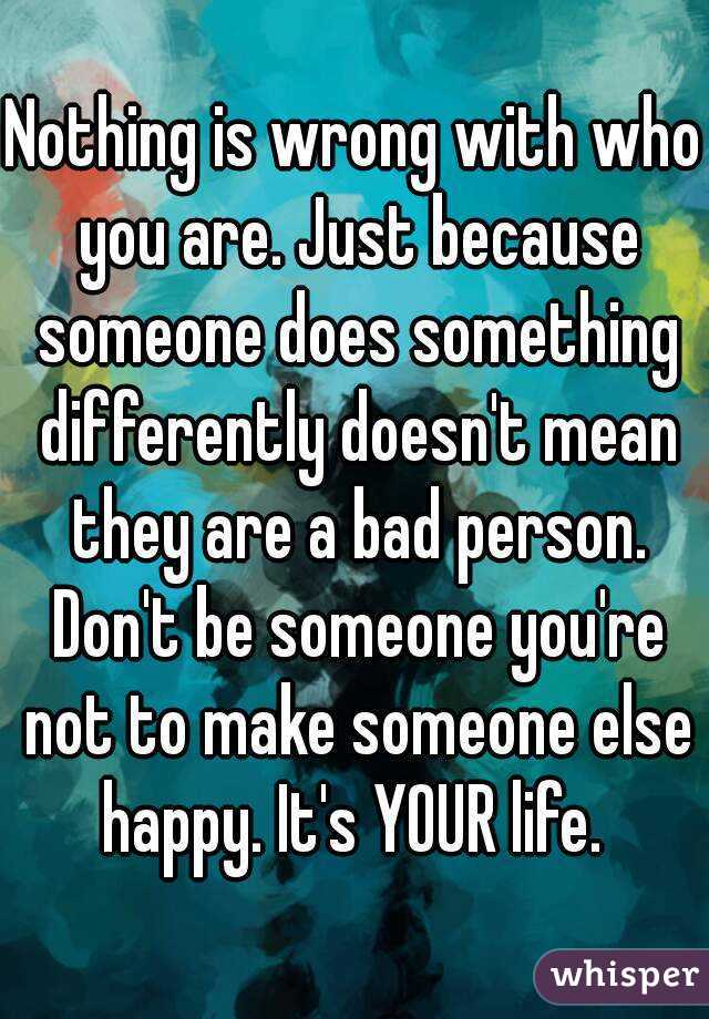 Nothing is wrong with who you are. Just because someone ...