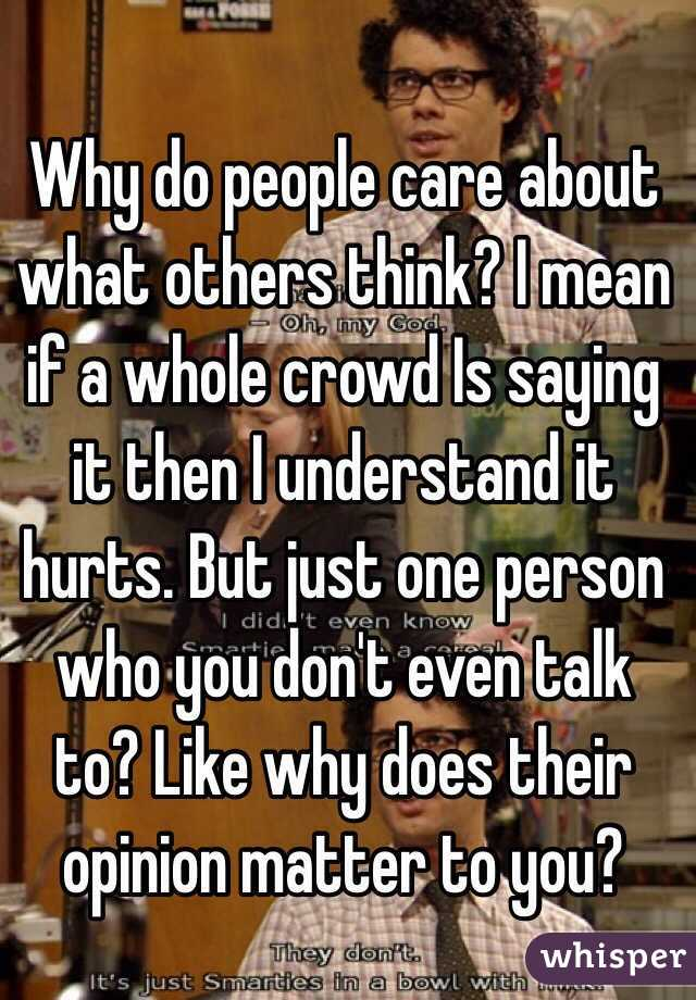 why do people talk about others While other people get caught up in other people's relationships or stress out about who said what to whom, happy people choose to focus on the things they have more control over paying attention to your own life and letting other people live theirs is a simple way to maximize happiness.
