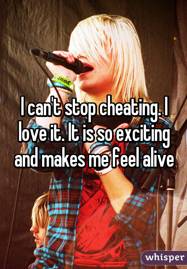 I can't stop cheating. I love it. It is so exciting and makes me feel alive