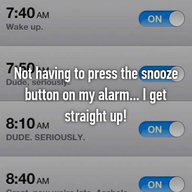 Not having to press the snooze button on my alarm... I get straight up!