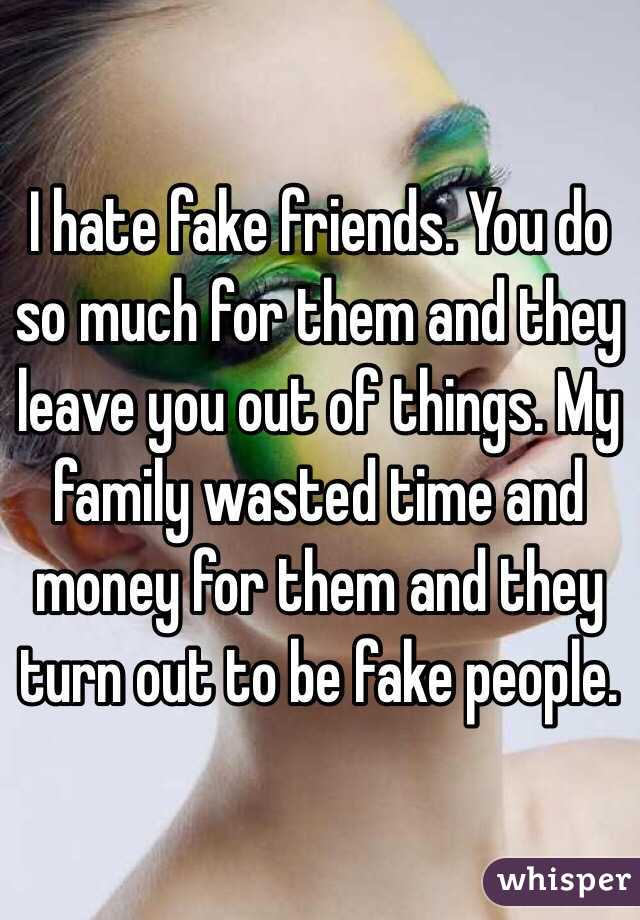 I hate fake friends. You do so much for them and they ...
