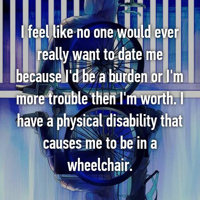 I feel like no one would ever really want to date me because I'd be a burden or I'm more trouble then I'm worth. I have a physical disability that causes me to be in a wheelchair.