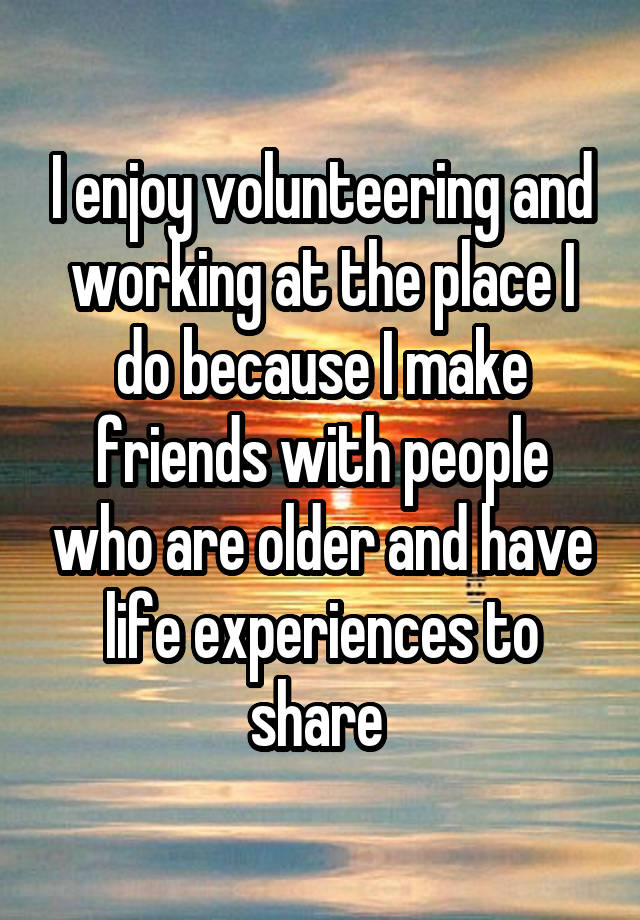 I enjoy volunteering and working at the place I do because I make friends with people who are older and have life experiences to share