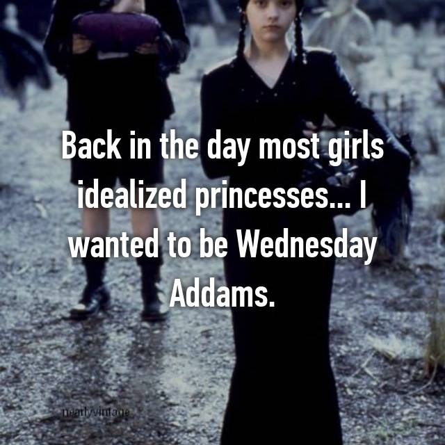 Back in the day most girls idealized princesses... I wanted to be Wednesday Addams.