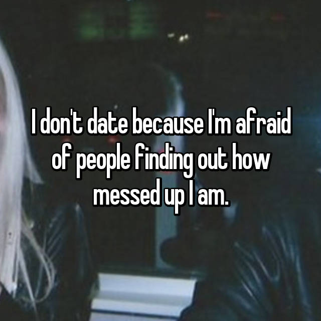 I don't date because I'm afraid of people finding out how messed up I am.