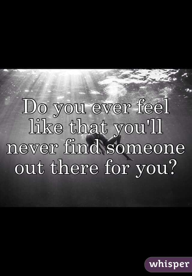 Do you ever feel like that you'll never find someone out there for you?