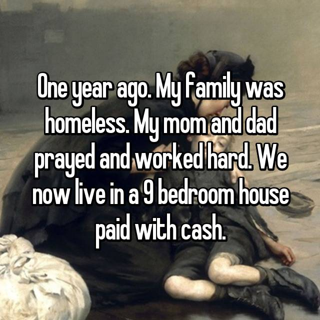 One year ago. My family was homeless. My mom and dad prayed and worked hard. We now live in a 9 bedroom house paid with cash.