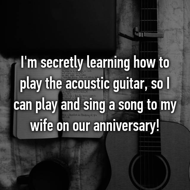 I'm secretly learning how to play the acoustic guitar, so I can play and sing a song to my wife on our anniversary!