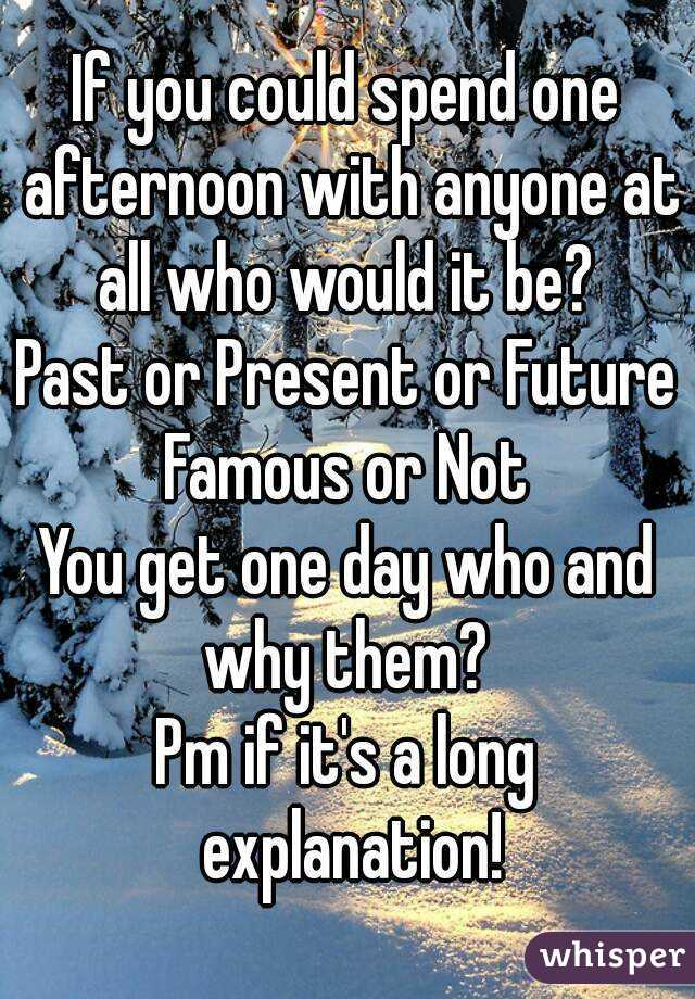 If you can spend a day with anyone from the past or present who would it be?