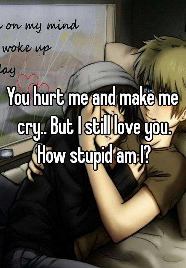 You hurt me and make me cry