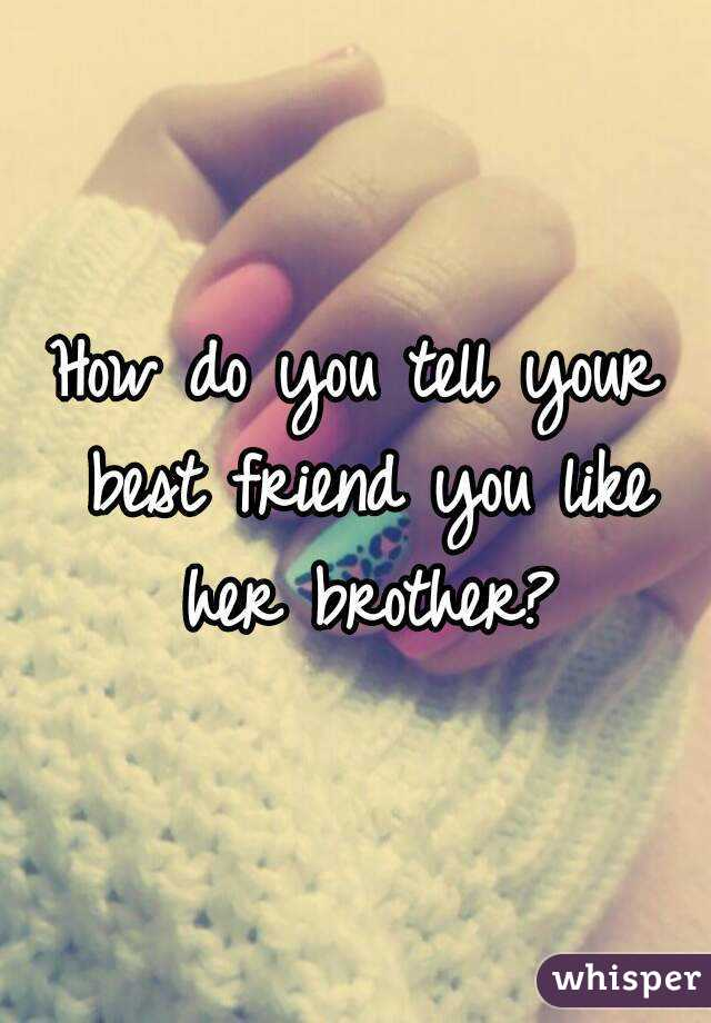 how to tell your best friend your dating her brother Read how do you tell your brother your dating his best friend from the story how do you tell your brother your dating his best friend by bigmouth with 6,130 re.