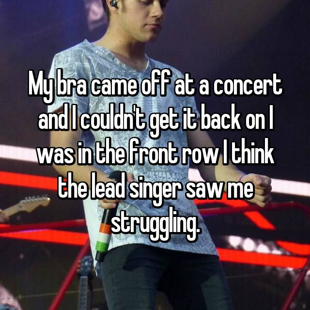 My bra came off at a concert and I couldn't get it back on I was in the front row I think the lead singer saw me struggling.