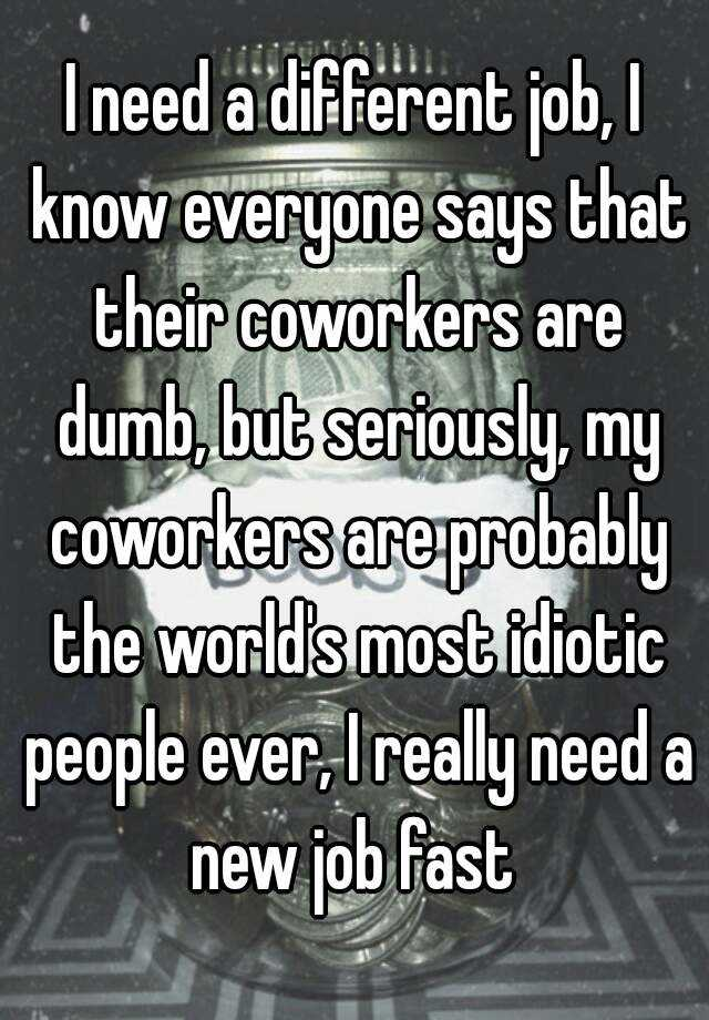 I need a different job, I know everyone says that their coworkers ...