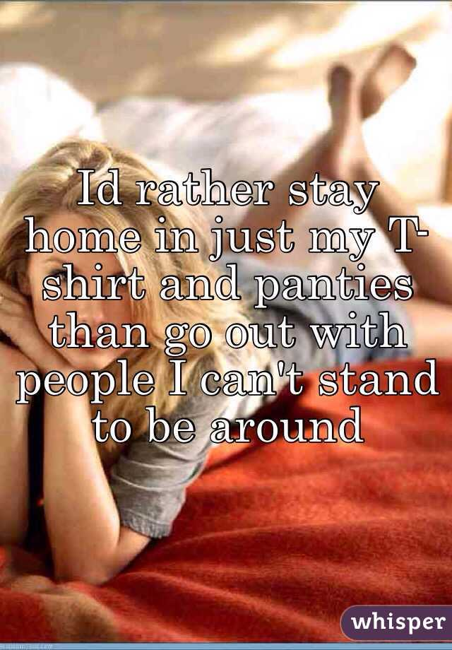 Id rather stay home in just my t shirt and panties than go for T shirt and panties