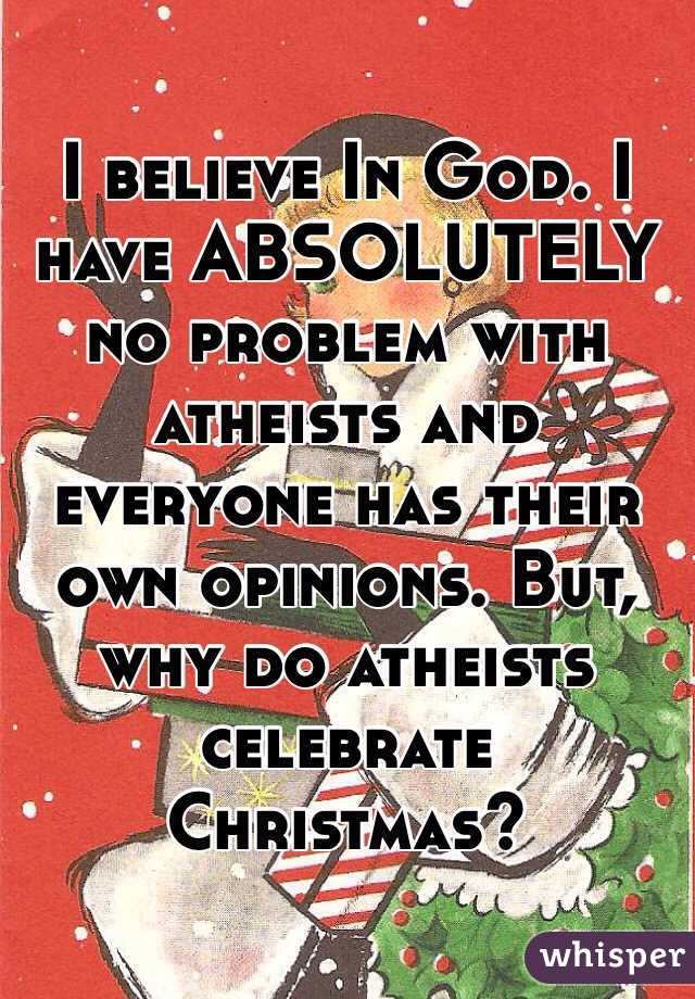believe In God. I have ABSOLUTELY no problem with atheists and ...