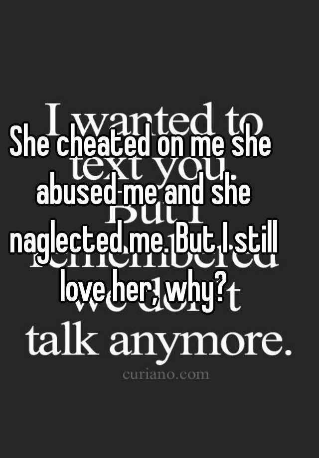 She Cheated On Me Quotes: She Cheated On Me She Abused Me And She Naglected Me. But