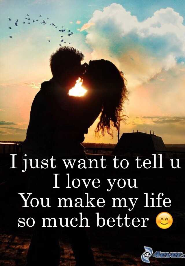 I just want to tell u I love you You make my life so much ...