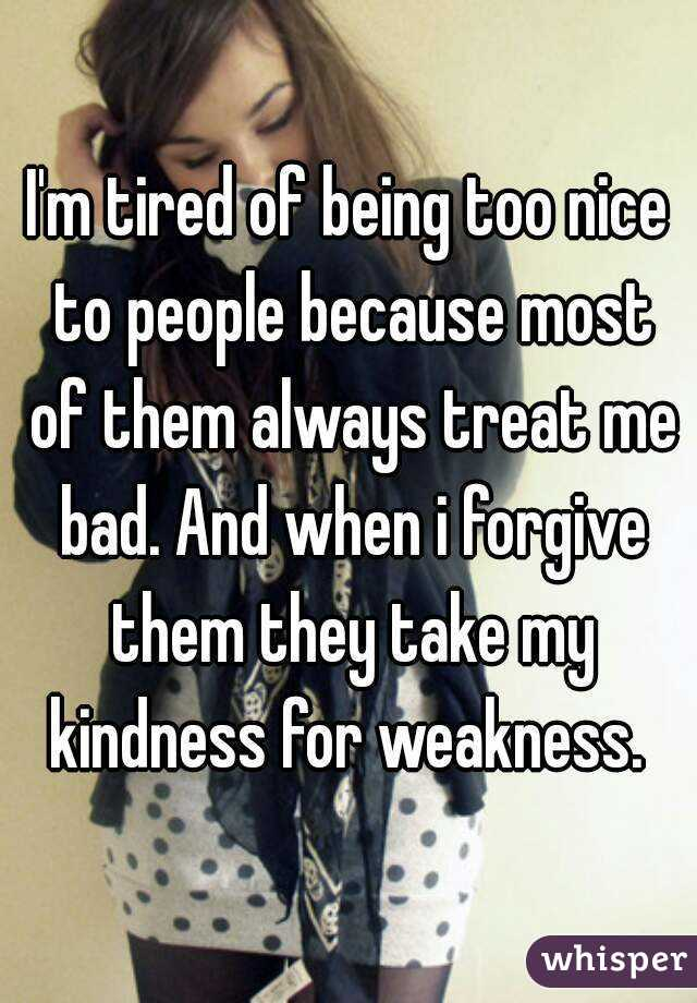 I'm tired of being too nice to people because most of them ...