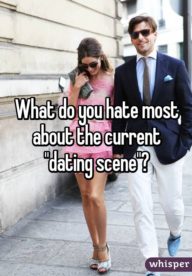 "What do you hate most about the current ""dating scene""?"