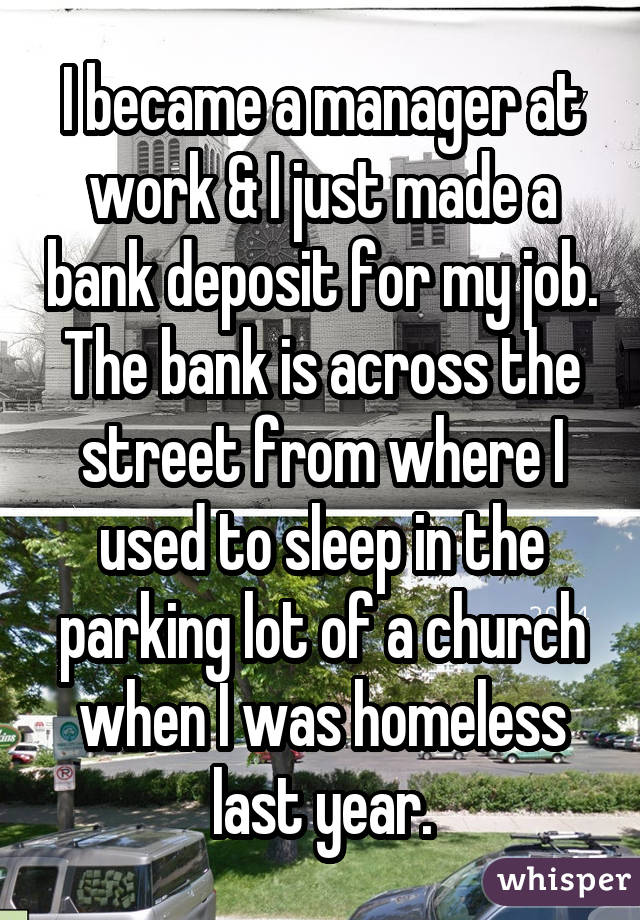 I became a manager at work & I just made a bank deposit for my job. The bank is across the street from where I used to sleep in the parking lot of a church when I was homeless last year.